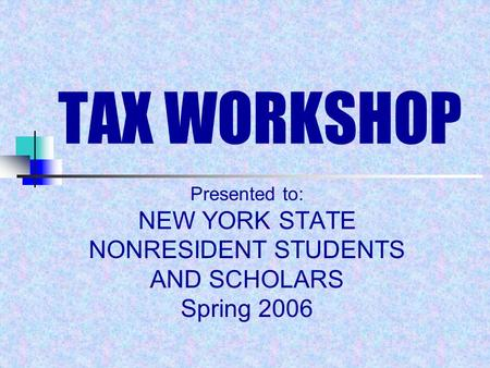 TAX WORKSHOP Presented to: NEW YORK STATE NONRESIDENT STUDENTS AND SCHOLARS Spring 2006.