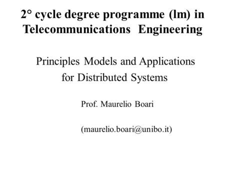 2° cycle degree programme (lm) in Telecommunications Engineering Principles Models and Applications for Distributed Systems Prof. Maurelio Boari