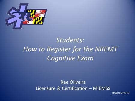 Students: How to Register for the NREMT Cognitive Exam Rae Oliveira Licensure & Certification – MIEMSS Revised 2/2015.