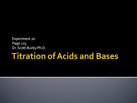 Experiment 20 Page 215 Dr. Scott Buzby Ph.D..  An acid-base titration is the determination of the concentration of an acid or base by exactly neutralizing.