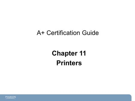 A+ Certification Guide Chapter 11 Printers. Chapter 11 Objectives  Printing fundamentals.  Laser printers  Inkjet printers  Thermal printers  Impact.