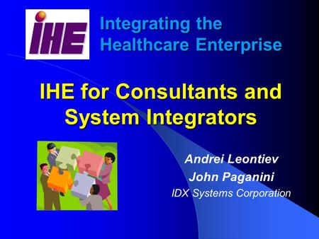 Integrating the Healthcare Enterprise IHE for Consultants and System Integrators Andrei Leontiev John Paganini IDX Systems Corporation.