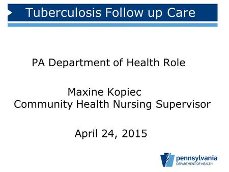 Tuberculosis Follow up Care PA Department of Health Role Maxine Kopiec Community Health Nursing Supervisor April 24, 2015.