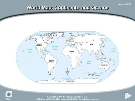 Copyright © 2003 by Pearson Education, Inc., publishing as Prentice Hall, Upper Saddle River, NJ. All rights reserved. Map 1 of 76 World Map: Continents.