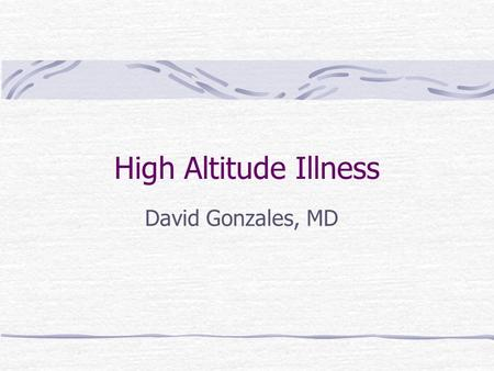 High Altitude Illness David Gonzales, MD.