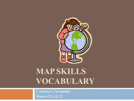 MAP SKILLS VOCABULARY T. Adams/L. Fernandez Week of 8.13.12.