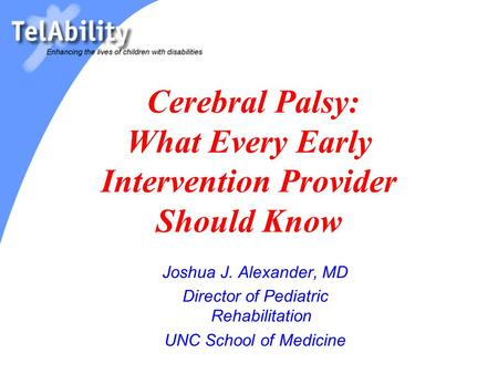 Cerebral Palsy: What Every Early Intervention Provider Should Know Joshua J. Alexander, MD Director of Pediatric Rehabilitation UNC School of Medicine.