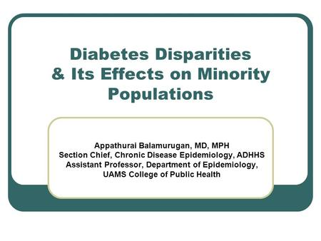 Diabetes Disparities & Its Effects on Minority Populations Appathurai Balamurugan, MD, MPH Section Chief, Chronic Disease Epidemiology, ADHHS Assistant.
