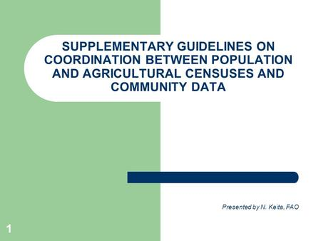 1 SUPPLEMENTARY GUIDELINES ON COORDINATION BETWEEN POPULATION AND AGRICULTURAL CENSUSES AND COMMUNITY DATA Presented by N. Keita, FAO.