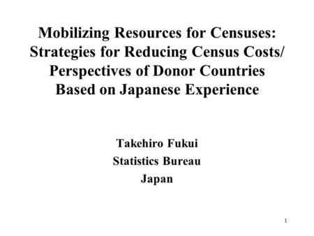1 Mobilizing Resources for Censuses: Strategies for Reducing Census Costs/ Perspectives of Donor Countries Based on Japanese Experience Takehiro Fukui.