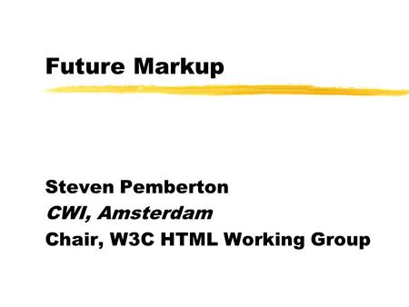 Future Markup Steven Pemberton CWI, Amsterdam Chair, W3C HTML Working Group.