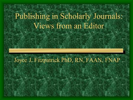 Publishing in Scholarly Journals: Views from an Editor Joyce J. Fitzpatrick PhD, RN, FAAN, FNAP.