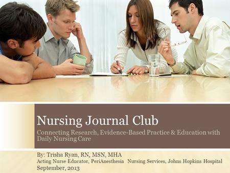 Nursing Journal Club Connecting Research, Evidence-Based Practice & Education with Daily Nursing Care By: Trisha Ryan, RN, MSN, MHA Acting Nurse Educator,