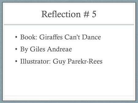 Reflection # 5 Book: Giraffes Can't Dance By Giles Andreae Illustrator: Guy Parekr-Rees.