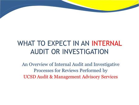 WHAT TO EXPECT IN AN INTERNAL AUDIT OR INVESTIGATION An Overview of Internal Audit and Investigative Processes for Reviews Performed by UCSD Audit & Management.