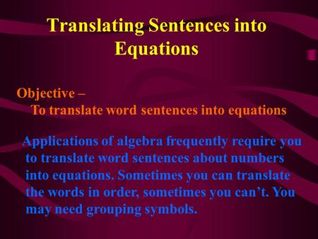 Translating Sentences into Equations Objective – To translate word sentences into equations Applications of algebra frequently require you to translate.