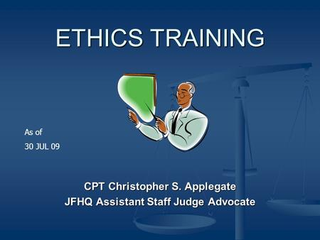ETHICS TRAINING CPT Christopher S. Applegate JFHQ Assistant Staff Judge Advocate As of 30 JUL 09.