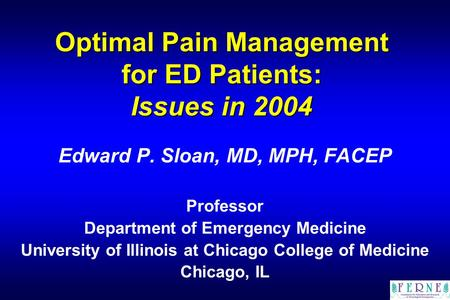 Optimal Pain Management for ED Patients: Issues in 2004 Edward P. Sloan, MD, MPH, FACEP Professor Department of Emergency Medicine University of Illinois.