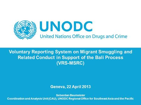 Voluntary Reporting System on Migrant Smuggling and Related Conduct in Support of the Bali Process (VRS-MSRC) Geneva, 22 April 2013 Sebastian Baumeister.