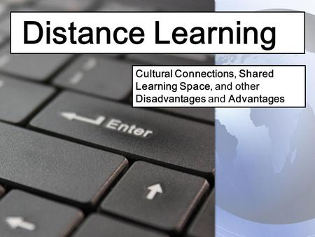 Distance Learning Cultural Connections, Shared Learning Space, and other Disadvantages and Advantages.