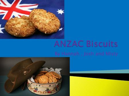 By Hannah, Josh and Misty.  An Anzac biscuit is a sweet biscuit popular in Australia and New Zealand  Anzac biscuits have long been associated with.