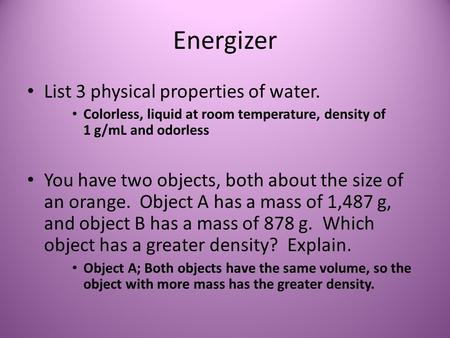 Energizer List 3 physical properties of water. Colorless, liquid at room temperature, density of 1 g/mL and odorless You have two objects, both about the.