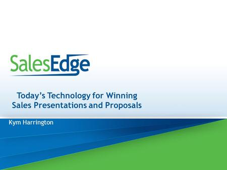 Today's Technology for Winning Sales Presentations and Proposals Kym Harrington.