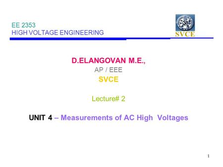 SVCE 1 EE 2353 HIGH VOLTAGE ENGINEERING D.ELANGOVAN M.E., AP / EEE SVCE Lecture# 2 UNIT 4 – Measurements of AC High Voltages.