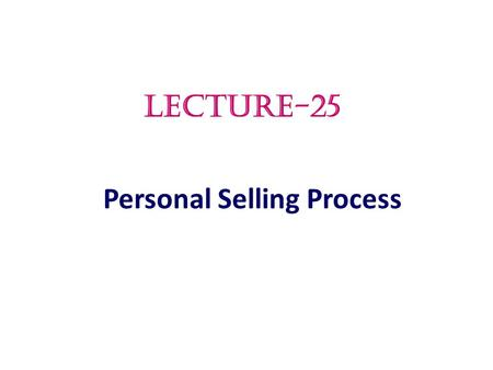 Personal Selling Process LECTURE-25.  The Preliminary steps in Personal Selling Process  The Advance steps in Personal Selling Process Topic Outline.