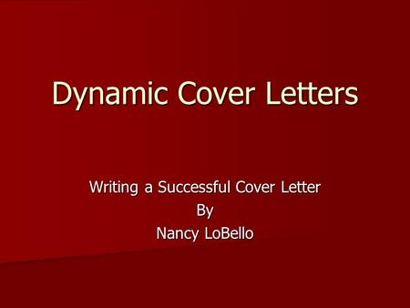 Dynamic Cover Letters Writing a Successful Cover Letter By Nancy LoBello.