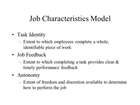 Job Characteristics Model Task Identity –Extent to which employees complete a whole, identifiable piece of work Job Feedback –Extent to which completing.