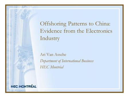 Offshoring Patterns to China: Evidence from the Electronics Industry Ari Van Assche Department of International Business HEC Montréal.