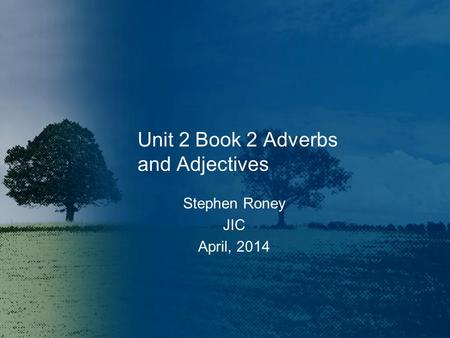 Unit 2 Book 2 Adverbs and Adjectives Stephen Roney JIC April, 2014.