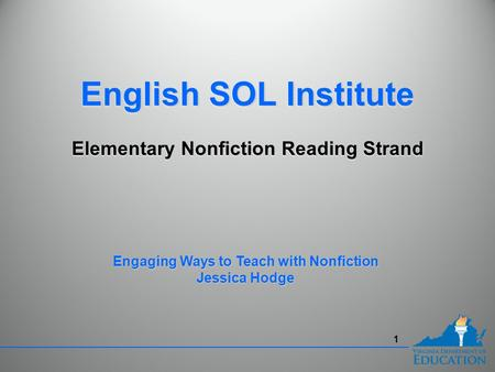 1 English SOL Institute Elementary Nonfiction Reading Strand English SOL Institute Elementary Nonfiction Reading Strand Engaging Ways to Teach with Nonfiction.