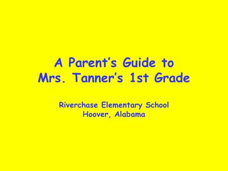 A Parent's Guide to Mrs. Tanner's 1st Grade Riverchase Elementary School Hoover, Alabama.