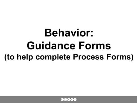 Behavior: Guidance Forms (to help complete Process Forms)