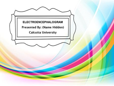 ELECTROENCEPHALOGRAM Presented By: (Name Hidden)