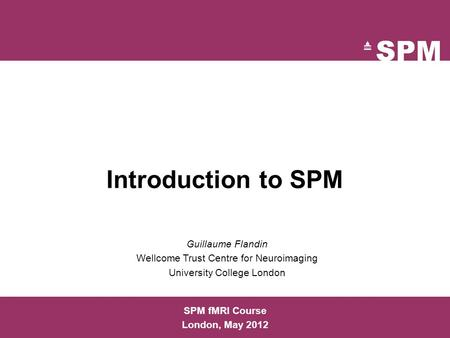 Introduction to SPM SPM fMRI Course London, May 2012 Guillaume Flandin Wellcome Trust Centre for Neuroimaging University College London.