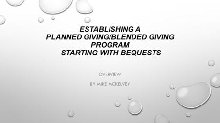 ESTABLISHING A PLANNED GIVING/BLENDED GIVING PROGRAM STARTING WITH BEQUESTS OVERVIEW BY MIKE MCKELVEY.