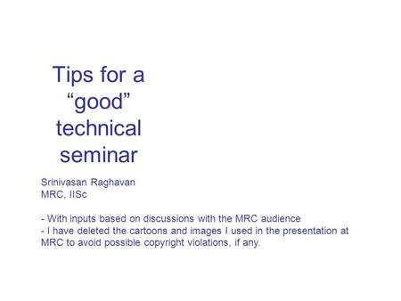 "Tips for a ""good"" technical seminar Srinivasan Raghavan MRC, IISc - With inputs based on discussions with the MRC audience - I have deleted the cartoons."