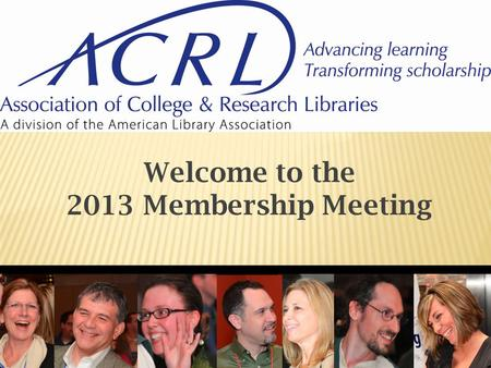 Welcome to the 2013 Membership Meeting.  Advancing Learning  Transforming Scholarship.