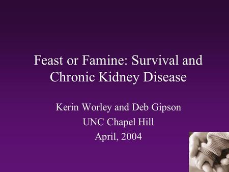 Feast or Famine: Survival and Chronic Kidney Disease Kerin Worley and Deb Gipson UNC Chapel Hill April, 2004.