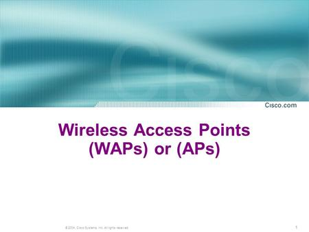 1 © 2004, Cisco Systems, Inc. All rights reserved. Wireless Access Points (WAPs) or (APs)
