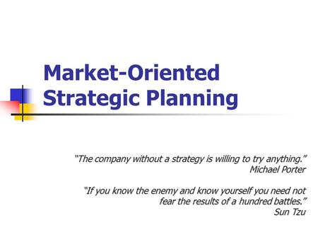 "Market-Oriented Strategic Planning ""The company without a strategy is willing to try anything."" Michael Porter ""If you know the enemy and know yourself."