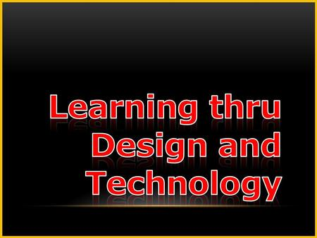 Learning thru Design and Technology.