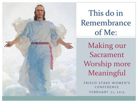 FRISCO STAKE WOMEN'S CONFERENCE FEBRUARY 21, 2015 This do in Remembrance of Me: Making our Sacrament Worship more Meaningful.