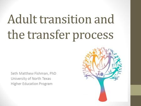 Adult transition and the transfer process Seth Matthew Fishman, PhD University of North Texas Higher Education Program.