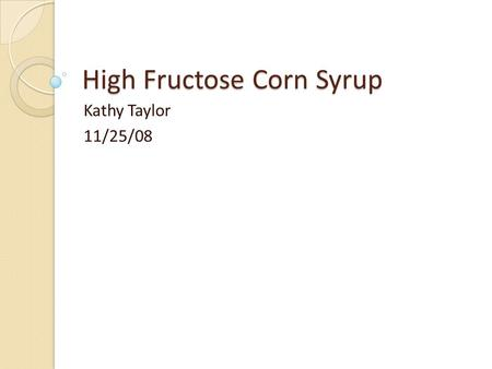 High Fructose Corn Syrup Kathy Taylor 11/25/08. What is High Fructose Corn Syrup (HFCS)? Concentrated carbohydrate solution containing primarily fructose.