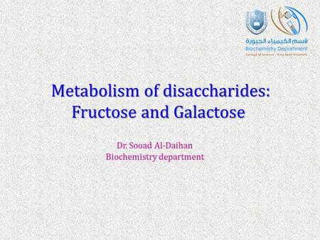 Metabolism of disaccharides: Fructose and Galactose Dr. Sooad Al-Daihan Biochemistry department.