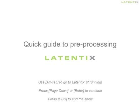 Quick guide to pre-processing Use [Alt-Tab] to go to LatentiX (if running) Press [Page Down] or [Enter] to continue Press [ESC] to end the show.